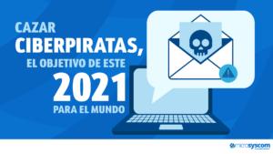 CAZAR CIBERPIRATAS, EL OBJETIVO DE ESTE 2021 PARA EL MUNDO